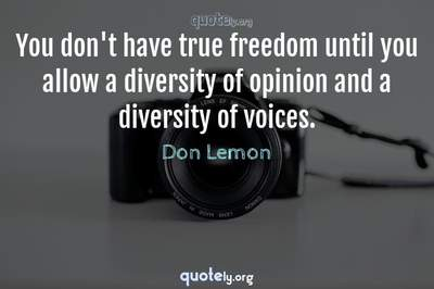 Photo Quote of You don't have true freedom until you allow a diversity of opinion and a diversity of voices.