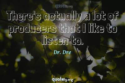 Photo Quote of There's actually a lot of producers that I like to listen to.