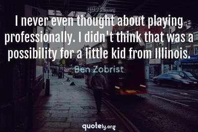 Photo Quote of I never even thought about playing professionally. I didn't think that was a possibility for a little kid from Illinois.