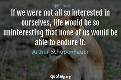 Photo Quote of If we were not all so interested in ourselves, life would be so uninteresting that none of us would be able to endure it.