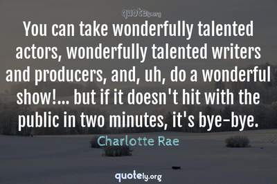 Photo Quote of You can take wonderfully talented actors, wonderfully talented writers and producers, and, uh, do a wonderful show!... but if it doesn't hit with the public in two minutes, it's bye-bye.