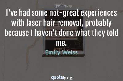 Photo Quote of I've had some not-great experiences with laser hair removal, probably because I haven't done what they told me.