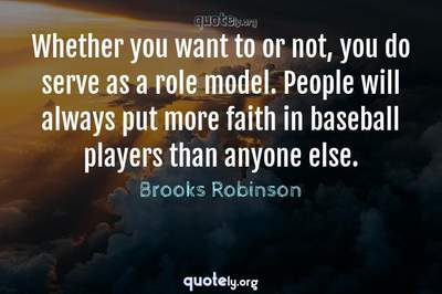 Photo Quote of Whether you want to or not, you do serve as a role model. People will always put more faith in baseball players than anyone else.