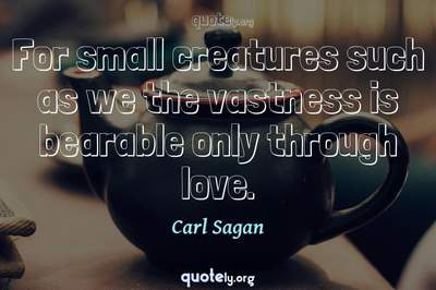 Photo Quote of For small creatures such as we the vastness is bearable only through love.