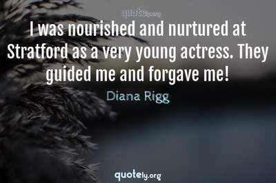 Photo Quote of I was nourished and nurtured at Stratford as a very young actress. They guided me and forgave me!