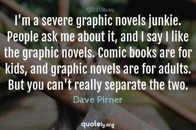 Photo Quote of I'm a severe graphic novels junkie. People ask me about it, and I say I like the graphic novels. Comic books are for kids, and graphic novels are for adults. But you can't really separate the two.