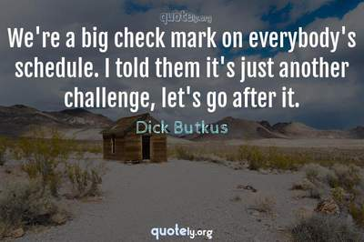Photo Quote of We're a big check mark on everybody's schedule. I told them it's just another challenge, let's go after it.
