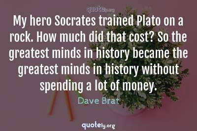 Photo Quote of My hero Socrates trained Plato on a rock. How much did that cost? So the greatest minds in history became the greatest minds in history without spending a lot of money.