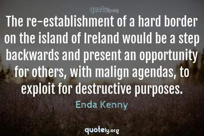 Photo Quote of The re-establishment of a hard border on the island of Ireland would be a step backwards and present an opportunity for others, with malign agendas, to exploit for destructive purposes.