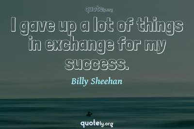 Photo Quote of I gave up a lot of things in exchange for my success.