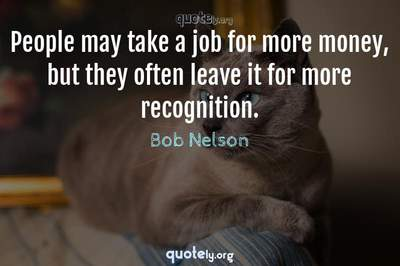 Photo Quote of People may take a job for more money, but they often leave it for more recognition.