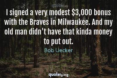 Photo Quote of I signed a very modest $3,000 bonus with the Braves in Milwaukee. And my old man didn't have that kinda money to put out.