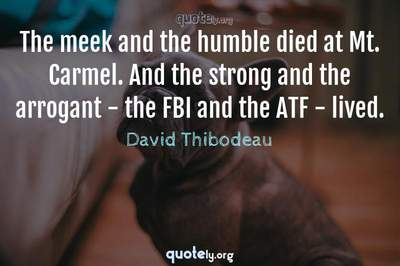 Photo Quote of The meek and the humble died at Mt. Carmel. And the strong and the arrogant - the FBI and the ATF - lived.