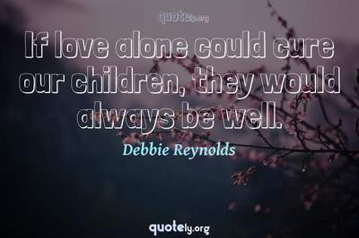 Photo Quote of If love alone could cure our children, they would always be well.