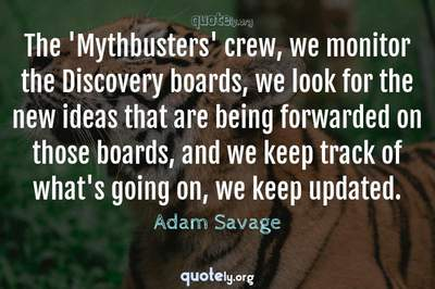 Photo Quote of The 'Mythbusters' crew, we monitor the Discovery boards, we look for the new ideas that are being forwarded on those boards, and we keep track of what's going on, we keep updated.