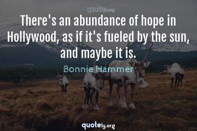 Photo Quote of There's an abundance of hope in Hollywood, as if it's fueled by the sun, and maybe it is.