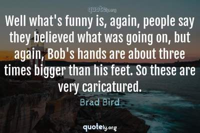 Photo Quote of Well what's funny is, again, people say they believed what was going on, but again, Bob's hands are about three times bigger than his feet. So these are very caricatured.