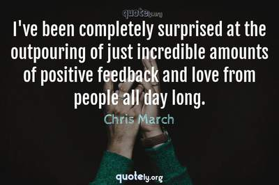 Photo Quote of I've been completely surprised at the outpouring of just incredible amounts of positive feedback and love from people all day long.
