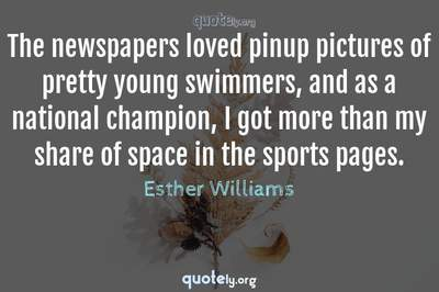 Photo Quote of The newspapers loved pinup pictures of pretty young swimmers, and as a national champion, I got more than my share of space in the sports pages.