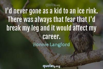 Photo Quote of I'd never gone as a kid to an ice rink. There was always that fear that I'd break my leg and it would affect my career.