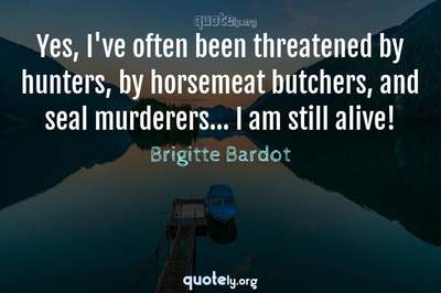 Photo Quote of Yes, I've often been threatened by hunters, by horsemeat butchers, and seal murderers... I am still alive!