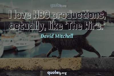 Photo Quote of I love HBO productions, actually, like 'The Wire.'