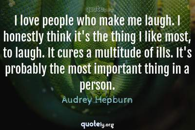 Photo Quote of I love people who make me laugh. I honestly think it's the thing I like most, to laugh. It cures a multitude of ills. It's probably the most important thing in a person.