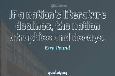 Photo Quote of If a nation's literature declines, the nation atrophies and decays.