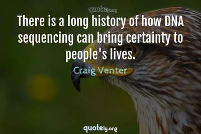 Photo Quote of There is a long history of how DNA sequencing can bring certainty to people's lives.