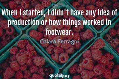 Photo Quote of When I started, I didn't have any idea of production or how things worked in footwear.
