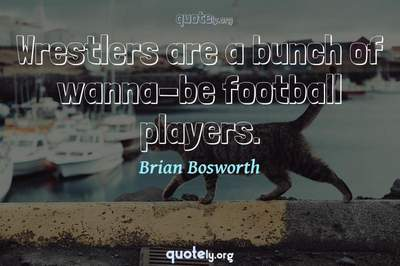 Photo Quote of Wrestlers are a bunch of wanna-be football players.