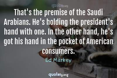 Photo Quote of That's the premise of the Saudi Arabians. He's holding the president's hand with one. In the other hand, he's got his hand in the pocket of American consumers.