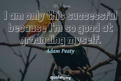 Photo Quote of I am only this successful because I'm so good at grounding myself.