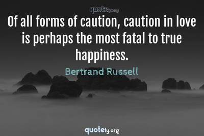 Photo Quote of Of all forms of caution, caution in love is perhaps the most fatal to true happiness.