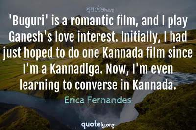 Photo Quote of 'Buguri' is a romantic film, and I play Ganesh's love interest. Initially, I had just hoped to do one Kannada film since I'm a Kannadiga. Now, I'm even learning to converse in Kannada.