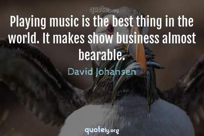Photo Quote of Playing music is the best thing in the world. It makes show business almost bearable.