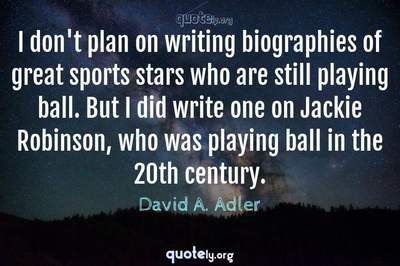 Photo Quote of I don't plan on writing biographies of great sports stars who are still playing ball. But I did write one on Jackie Robinson, who was playing ball in the 20th century.