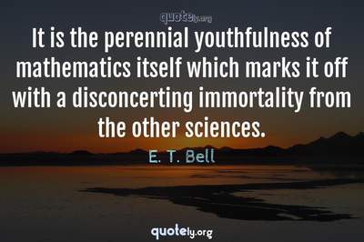 Photo Quote of It is the perennial youthfulness of mathematics itself which marks it off with a disconcerting immortality from the other sciences.