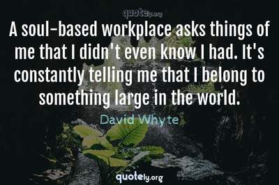 Photo Quote of A soul-based workplace asks things of me that I didn't even know I had. It's constantly telling me that I belong to something large in the world.