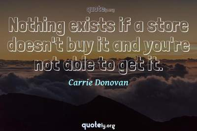 Photo Quote of Nothing exists if a store doesn't buy it and you're not able to get it.