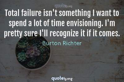 Photo Quote of Total failure isn't something I want to spend a lot of time envisioning. I'm pretty sure I'll recognize it if it comes.