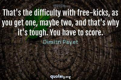 Photo Quote of That's the difficulty with free-kicks, as you get one, maybe two, and that's why it's tough. You have to score.