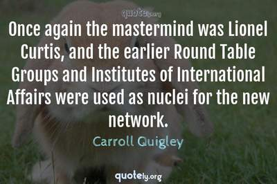 Photo Quote of Once again the mastermind was Lionel Curtis, and the earlier Round Table Groups and Institutes of International Affairs were used as nuclei for the new network.