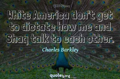 Photo Quote of White America don't get to dictate how me and Shaq talk to each other.