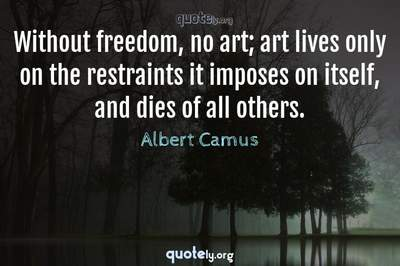 Photo Quote of Without freedom, no art; art lives only on the restraints it imposes on itself, and dies of all others.