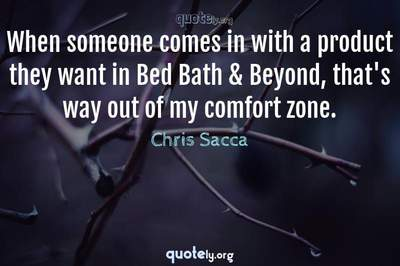 Photo Quote of When someone comes in with a product they want in Bed Bath & Beyond, that's way out of my comfort zone.