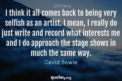 Photo Quote of I think it all comes back to being very selfish as an artist. I mean, I really do just write and record what interests me and I do approach the stage shows in much the same way.