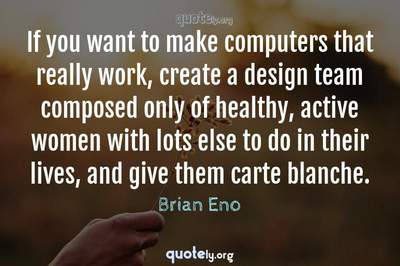 Photo Quote of If you want to make computers that really work, create a design team composed only of healthy, active women with lots else to do in their lives, and give them carte blanche.