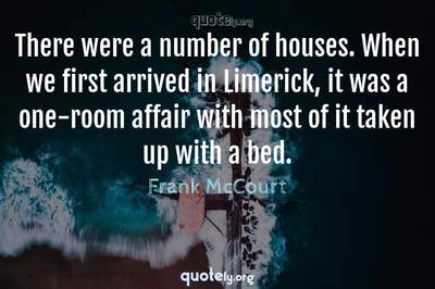 Photo Quote of There were a number of houses. When we first arrived in Limerick, it was a one-room affair with most of it taken up with a bed.