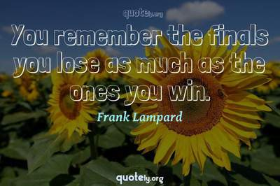 Photo Quote of You remember the finals you lose as much as the ones you win.